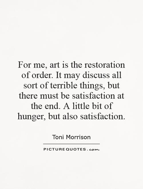 For me, art is the restoration of order. It may discuss all sort of terrible things, but there must be satisfaction at the end. A little bit of hunger, but also satisfaction Picture Quote #1
