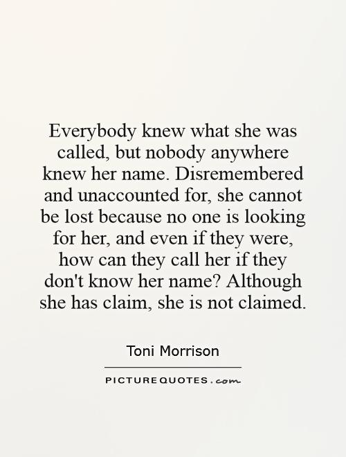 Everybody knew what she was called, but nobody anywhere knew her name. Disremembered and unaccounted for, she cannot be lost because no one is looking for her, and even if they were, how can they call her if they don't know her name? Although she has claim, she is not claimed Picture Quote #1