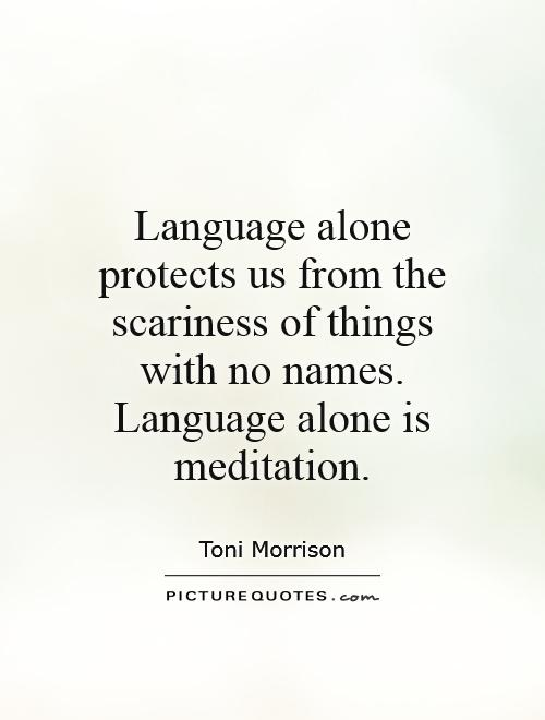 Language alone protects us from the scariness of things with no names. Language alone is meditation Picture Quote #1