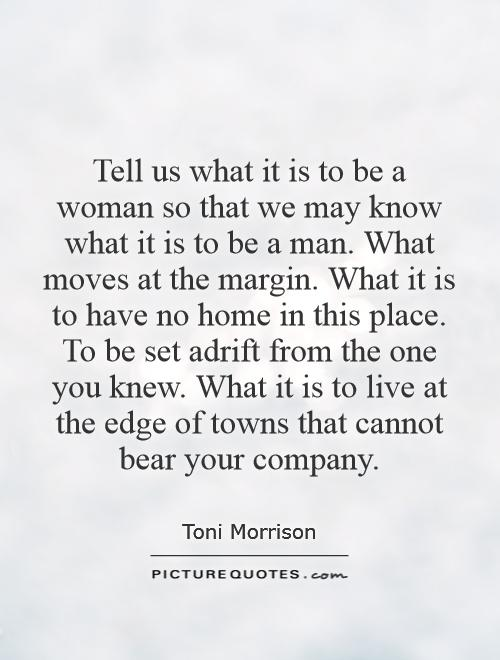 Tell us what it is to be a woman so that we may know what it is to be a man. What moves at the margin. What it is to have no home in this place. To be set adrift from the one you knew. What it is to live at the edge of towns that cannot bear your company Picture Quote #1