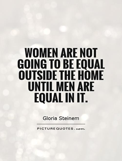 Gender Equality Quotes Endearing Women Are Not Going To Be Equal Outside The Home Until Men Are
