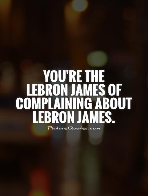 You're the  LeBron James of complaining about LeBron James Picture Quote #1