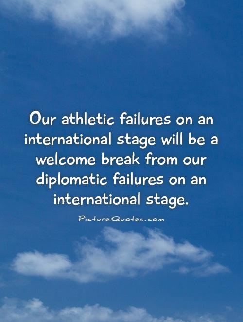 Our athletic failures on an international stage will be a welcome break from our diplomatic failures on an international stage Picture Quote #1
