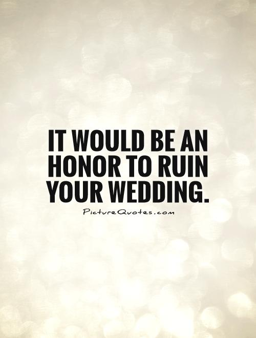 It would be an honor to ruin your wedding Picture Quote #1