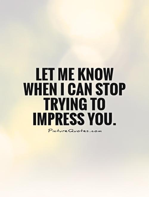 Let me know when I can stop trying to impress you Picture Quote #1