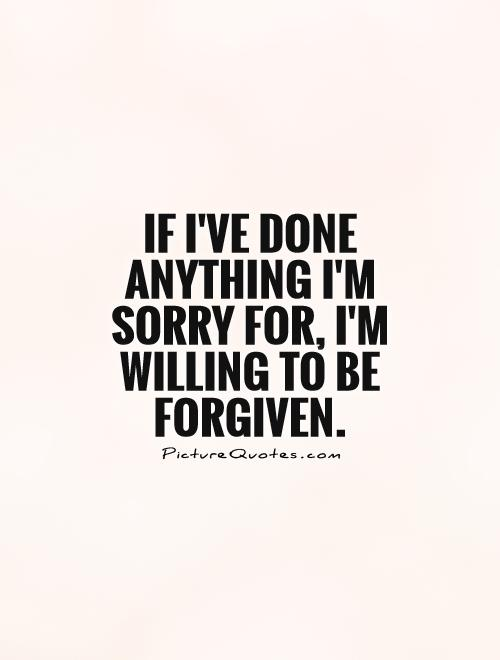 If I've done anything I'm sorry for, I'm willing to be forgiven Picture Quote #1
