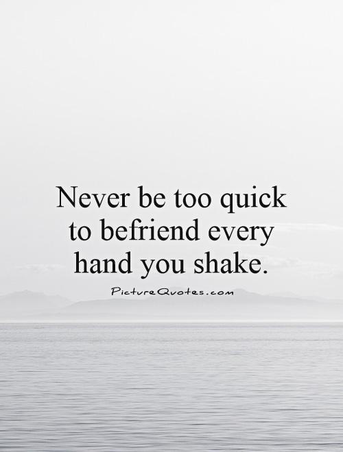 Never be too quick to befriend every hand you shake Picture Quote #1