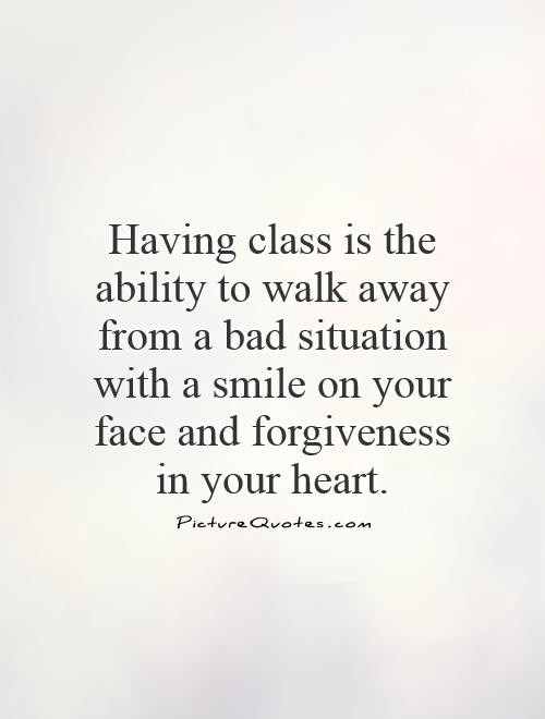 Having class is the ability to walk away from a bad situation with a smile on your face and forgiveness in your heart Picture Quote #1