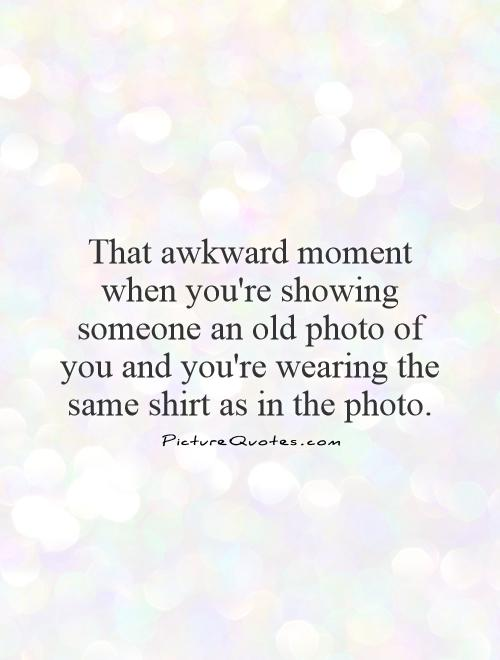 That awkward moment when you're showing someone an old photo of you and you're wearing the same shirt as in the photo Picture Quote #1