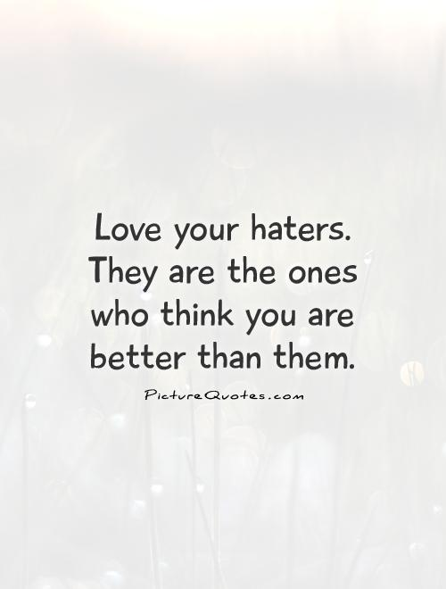 Love your haters. They are the ones who think you are better than them Picture Quote #1