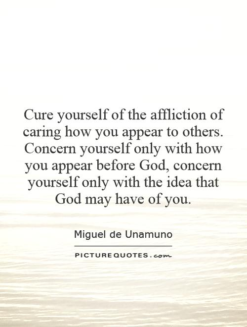 Cure yourself of the affliction of caring how you appear to others. Concern yourself only with how you appear before God, concern yourself only with the idea that God may have of you Picture Quote #1