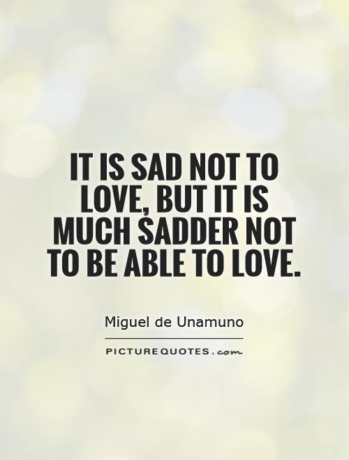 It is sad not to love, but it is much sadder not to be able to love Picture Quote #1