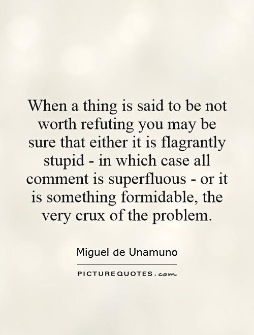 When a thing is said to be not worth refuting you may be sure that either it is flagrantly stupid - in which case all comment is superfluous - or it is something formidable, the very crux of the problem Picture Quote #1
