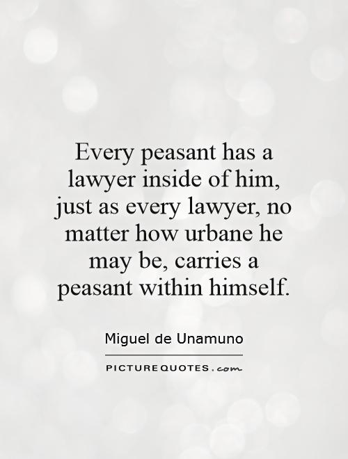 Every peasant has a lawyer inside of him, just as every lawyer, no matter how urbane he may be, carries a peasant within himself Picture Quote #1