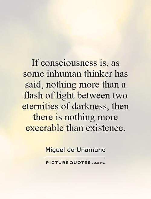 If consciousness is, as some inhuman thinker has said, nothing more than a flash of light between two eternities of darkness, then there is nothing more execrable than existence Picture Quote #1
