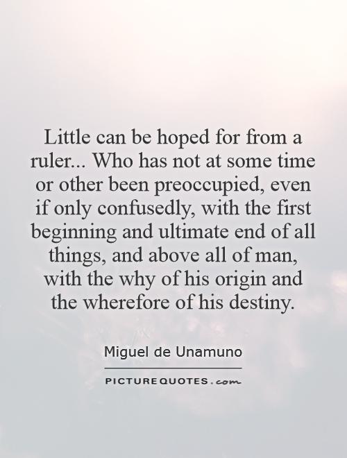 Little can be hoped for from a ruler... Who has not at some time or other been preoccupied, even if only confusedly, with the first beginning and ultimate end of all things, and above all of man, with the why of his origin and the wherefore of his destiny Picture Quote #1