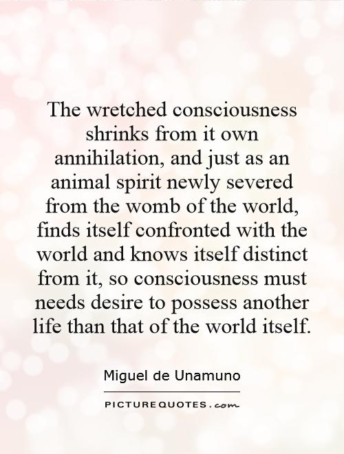 The wretched consciousness shrinks from it own annihilation, and just as an animal spirit newly severed from the womb of the world, finds itself confronted with the world and knows itself distinct from it, so consciousness must needs desire to possess another life than that of the world itself Picture Quote #1