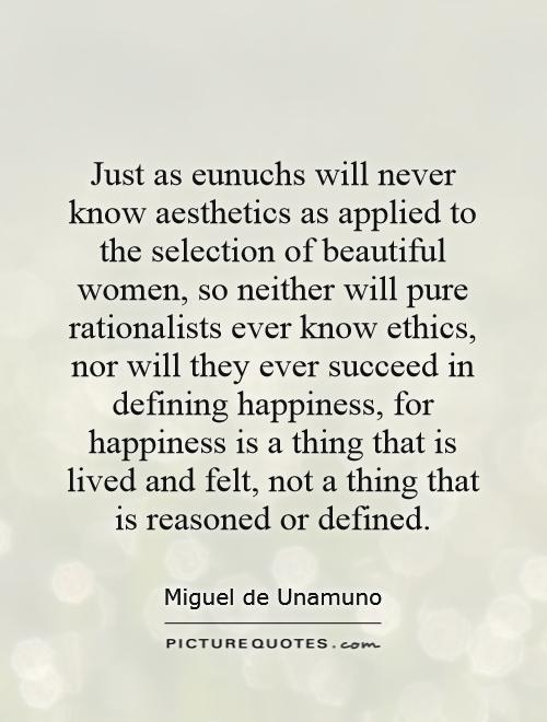 Just as eunuchs will never know aesthetics as applied to the selection of beautiful women, so neither will pure rationalists ever know ethics, nor will they ever succeed in defining happiness, for happiness is a thing that is lived and felt, not a thing that is reasoned or defined Picture Quote #1