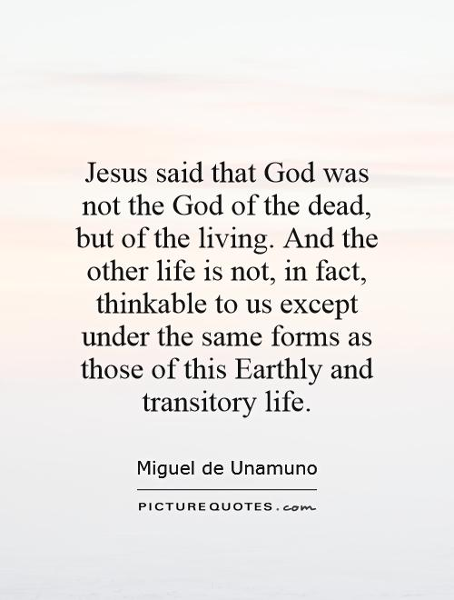 Jesus said that God was not the God of the dead, but of the living. And the other life is not, in fact, thinkable to us except under the same forms as those of this Earthly and transitory life Picture Quote #1