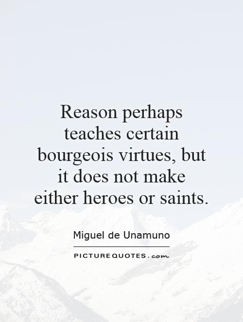 Reason perhaps teaches certain bourgeois virtues, but it does not make either heroes or saints Picture Quote #1