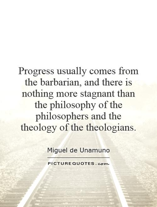 Progress usually comes from the barbarian, and there is nothing more stagnant than the philosophy of the philosophers and the theology of the theologians Picture Quote #1