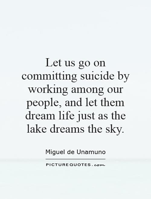 Let us go on committing suicide by working among our people, and let them dream life just as the lake dreams the sky Picture Quote #1