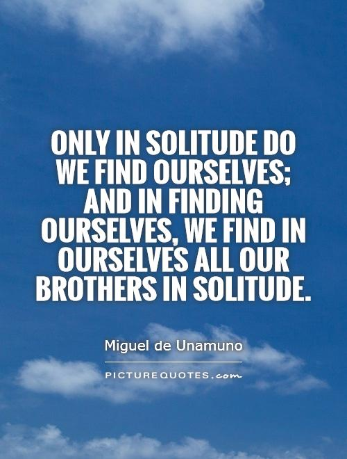 Only in solitude do we find ourselves; and in finding ourselves, we find in ourselves all our brothers in solitude Picture Quote #1