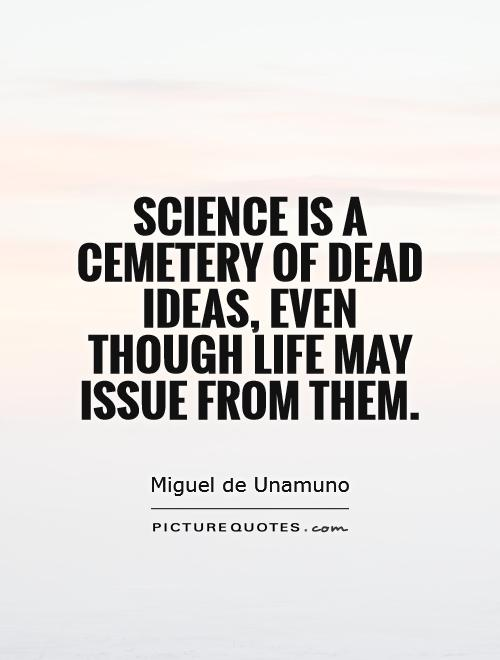 Science is a cemetery of dead ideas, even though life may issue from them Picture Quote #1