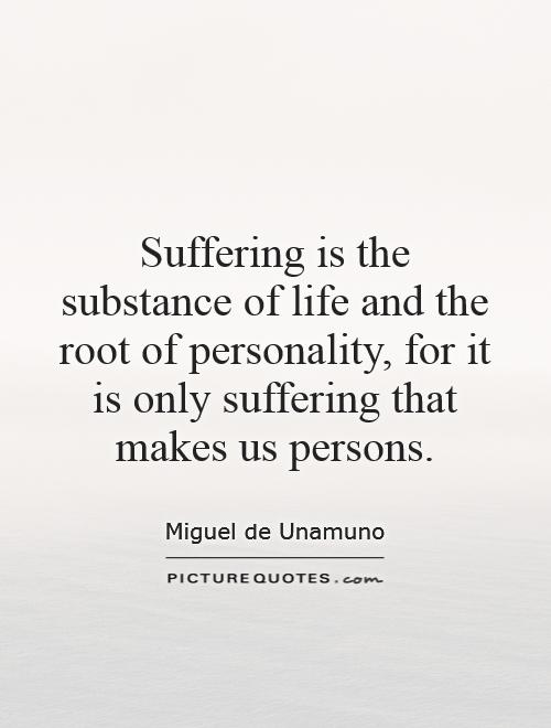 Suffering is the substance of life and the root of personality, for it is only suffering that makes us persons Picture Quote #1