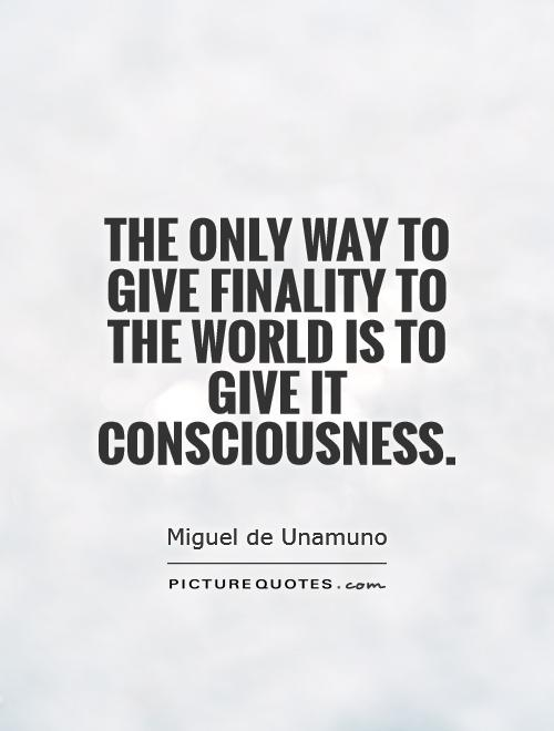 The only way to give finality to the world is to give it consciousness Picture Quote #1