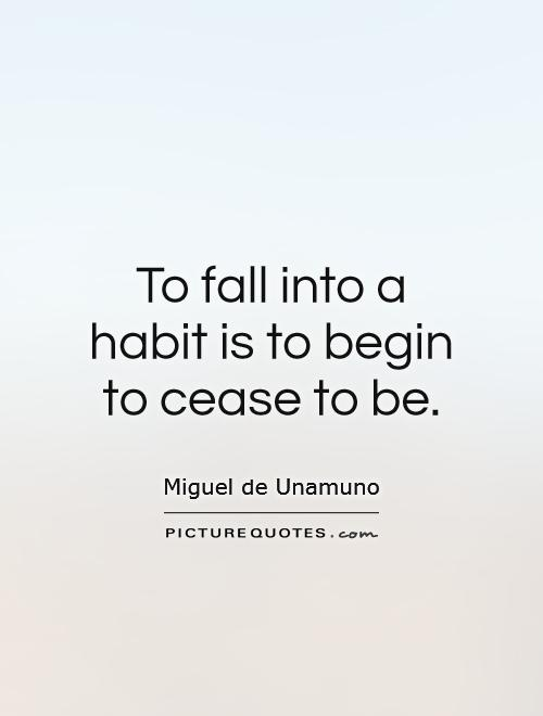 To fall into a habit is to begin to cease to be Picture Quote #1