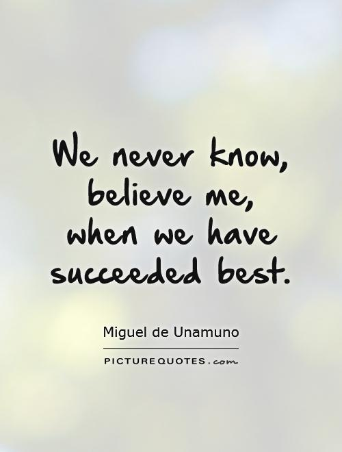 We never know, believe me, when we have succeeded best Picture Quote #1