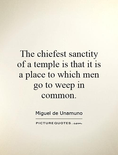 The chiefest sanctity of a temple is that it is a place to which men go to weep in common Picture Quote #1