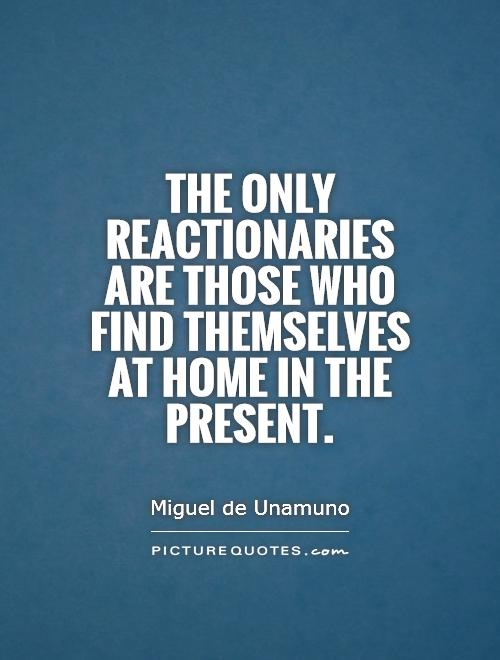 The only reactionaries are those who find themselves at home in the present Picture Quote #1
