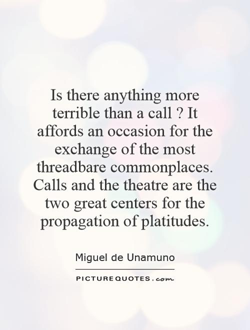 Is there anything more terrible than a call? It affords an occasion for the exchange of the most threadbare commonplaces. Calls and the theatre are the two great centers for the propagation of platitudes Picture Quote #1