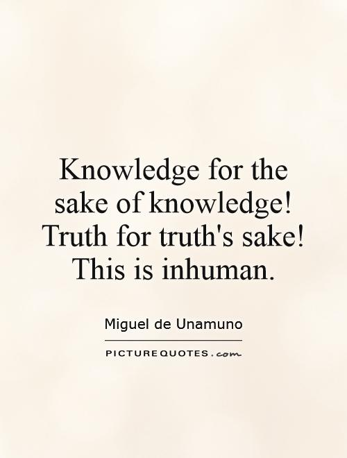 Knowledge for the sake of knowledge! Truth for truth's sake! This is inhuman Picture Quote #1