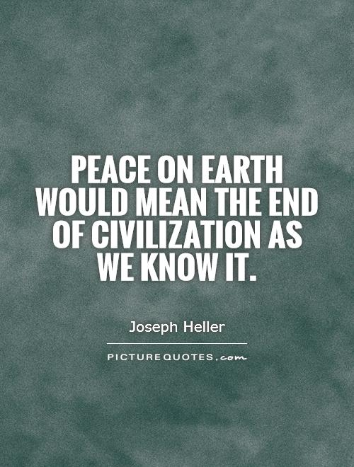 Peace on Earth would mean the end of civilization as we know it Picture Quote #1