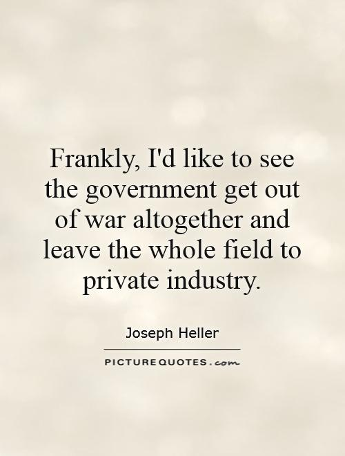 Frankly, I'd like to see the government get out of war altogether and leave the whole field to private industry Picture Quote #1
