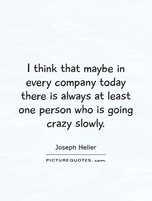 I think that maybe in every company today there is always at least one person who is going crazy slowly Picture Quote #1