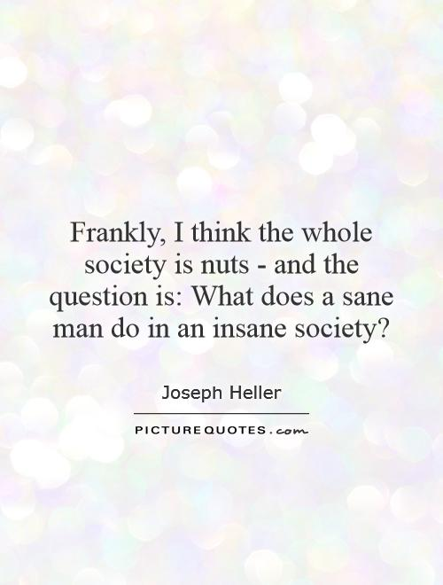 Frankly I Think The Whole Society Is Nuts And The Question Is What Doe...