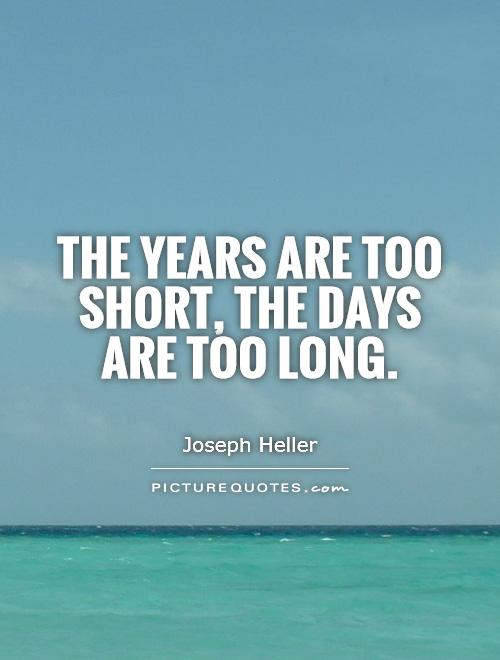 The years are too short, the days are too long Picture Quote #1