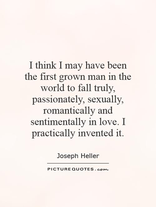 I think I may have been the first grown man in the world to fall truly, passionately, sexually, romantically and sentimentally in love. I practically invented it Picture Quote #1