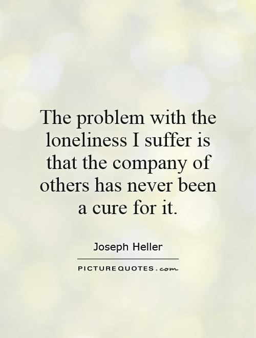 The problem with the loneliness I suffer is that the company of others has never been a cure for it Picture Quote #1