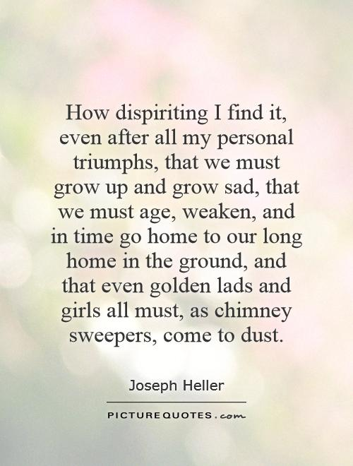 How dispiriting I find it, even after all my personal triumphs, that we must grow up and grow sad, that we must age, weaken, and in time go home to our long home in the ground, and that even golden lads and girls all must, as chimney sweepers, come to dust Picture Quote #1