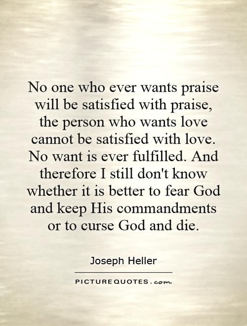 No one who ever wants praise will be satisfied with praise, the person who wants love cannot be satisfied with love. No want is ever fulfilled. And therefore I still don't know whether it is better to fear God and keep His commandments or to curse God and die Picture Quote #1