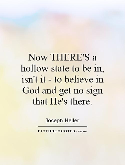 Now THERE'S a hollow state to be in, isn't it - to believe in God and get no sign that He's there Picture Quote #1