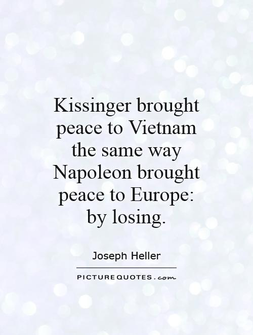 Kissinger brought peace to Vietnam the same way Napoleon brought peace to Europe: by losing Picture Quote #1