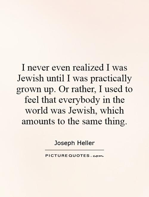 I never even realized I was Jewish until I was practically grown up. Or rather, I used to feel that everybody in the world was Jewish, which amounts to the same thing Picture Quote #1