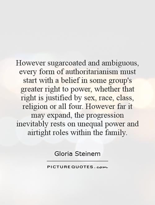 However sugarcoated and ambiguous, every form of authoritarianism must start with a belief in some group's greater right to power, whether that right is justified by sex, race, class, religion or all four. However far it may expand, the progression inevitably rests on unequal power and airtight roles within the family Picture Quote #1