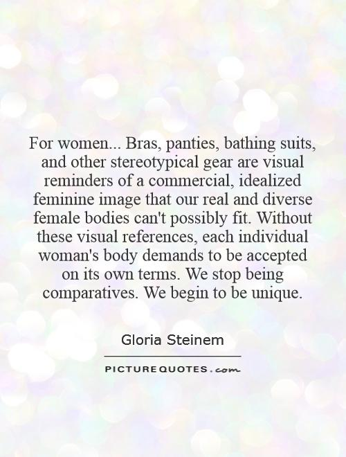 For women... Bras, panties, bathing suits, and other stereotypical gear are visual reminders of a commercial, idealized feminine image that our real and diverse female bodies can't possibly fit. Without these visual references, each individual woman's body demands to be accepted on its own terms. We stop being comparatives. We begin to be unique Picture Quote #1